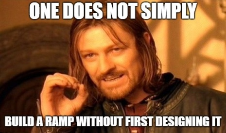 Photo Meme of the character Boromir from Lord of the Rings saying ONE DOES NOT SIMPLY BUILD A RAMP WITHOUT FIRST DESIGNING IT